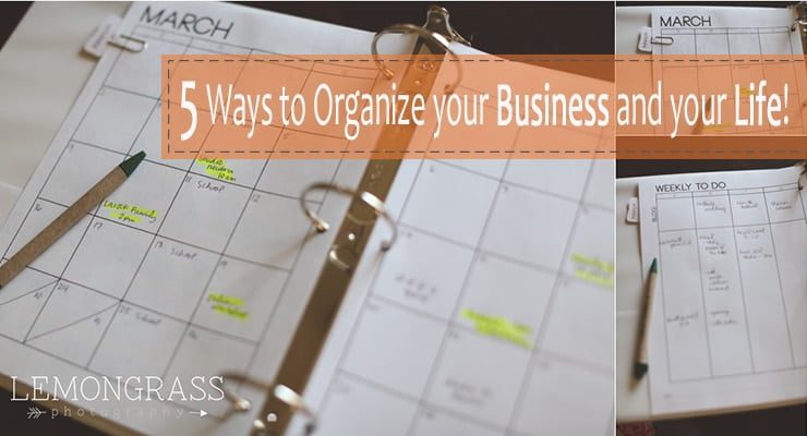 5 Ways to Organize your Photography Business and your LIFE!