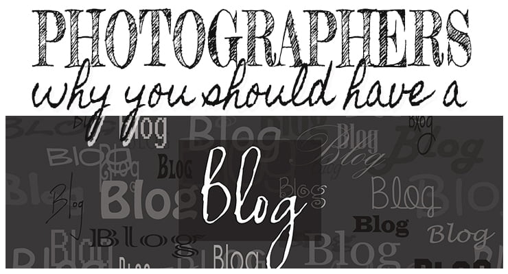 Blogging for Photographers:  Why you should have a Blog!