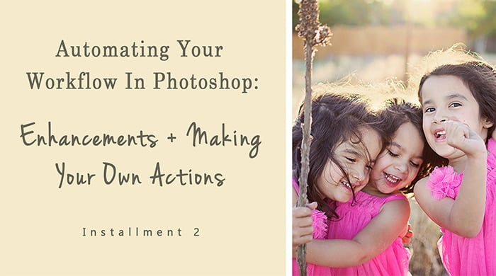 Automating Your Workflow In Photoshop Creating Enhancements and Actions - Photoshop Workflow